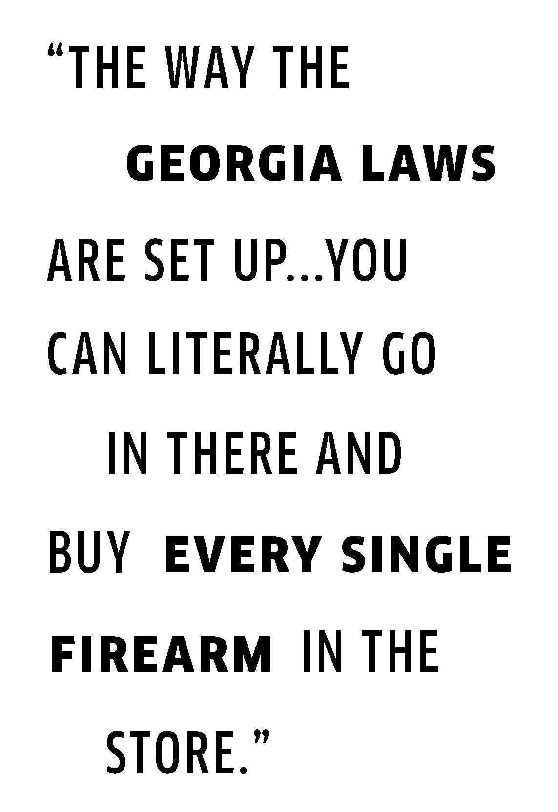 the way the georgia laws are set up...you can literally go in there and buy every single firearm in the store.